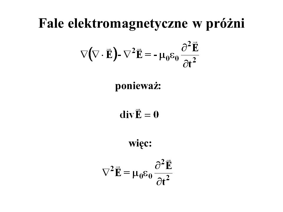 Fale elektromagnetyczne w próżni ponieważ: więc: