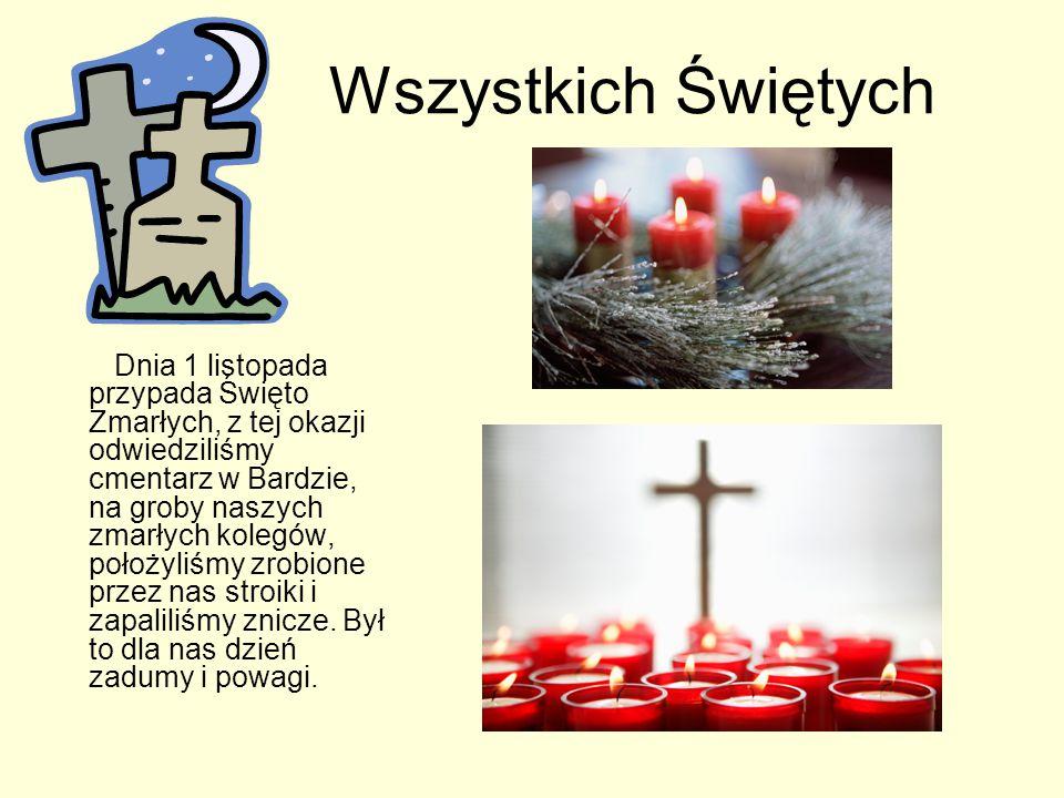 Wszystkich Świętych Dnia 1 listopada przypada Święto Zmarłych, z tej okazji odwiedziliśmy cmentarz w Bardzie, na groby naszych zmarłych kolegów, położyliśmy zrobione przez nas stroiki i zapaliliśmy znicze.