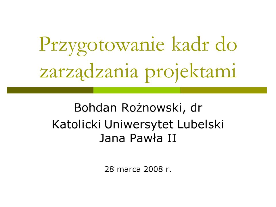 Przygotowanie kadr do zarządzania projektami Bohdan Rożnowski, dr Katolicki Uniwersytet Lubelski Jana Pawła II 28 marca 2008 r.