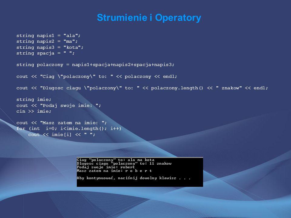 Strumienie i Operatory string napis1 = ala ; string napis2 = ma ; string napis3 = kota ; string spacja = ; string polaczony = napis1+spacja+napis2+spacja+napis3; cout << Ciag \ polaczony\ to: << polaczony << endl; cout << Dlugosc ciagu \ polaczony\ to: << polaczony.length() << znakow << endl; string imie; cout << Podaj swoje imie: ; cin >> imie; cout << Masz zatem na imie: ; for (int i=0; i<imie.length(); i++) cout << imie[i] << ;