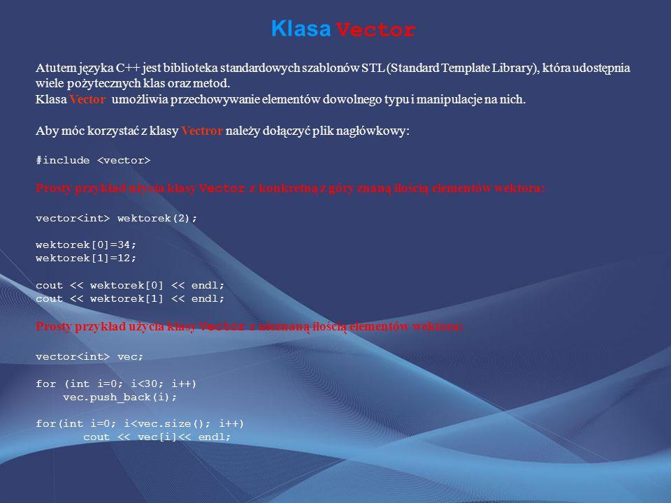 Klasa Vector Atutem języka C++ jest biblioteka standardowych szablonów STL (Standard Template Library), która udostępnia wiele pożytecznych klas oraz metod.