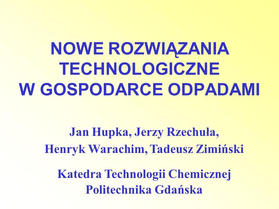 NOWE ROZWIĄZANIA TECHNOLOGICZNE W GOSPODARCE ODPADAMI Jan Hupka, Jerzy Rzechuła, Henryk Warachim, Tadeusz Zimiński Katedra Technologii Chemicznej Poli