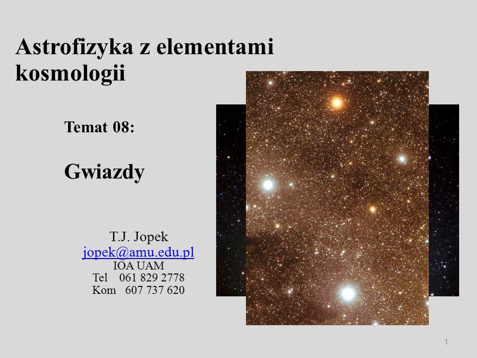 Astrofizyka z elementami kosmologii T.J. Jopek jopek@amu.edu.pl IOA UAM Tel 061 829 2778 Kom 607 737 620 Temat 08: Gwiazdy 1