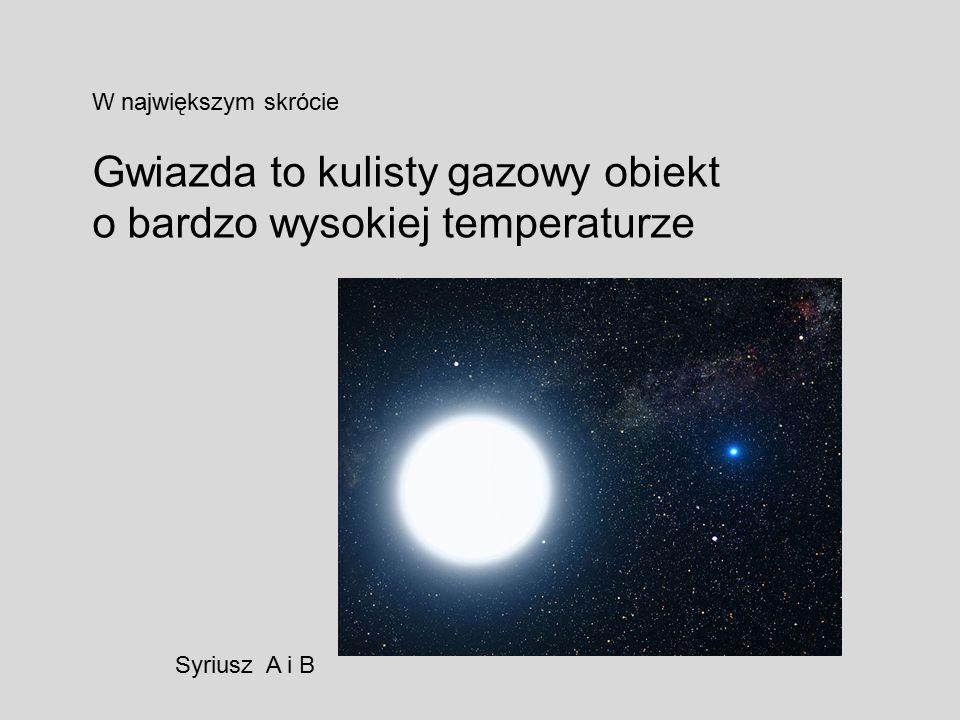 W największym skrócie Gwiazda to kulisty gazowy obiekt o bardzo wysokiej temperaturze Syriusz A i B