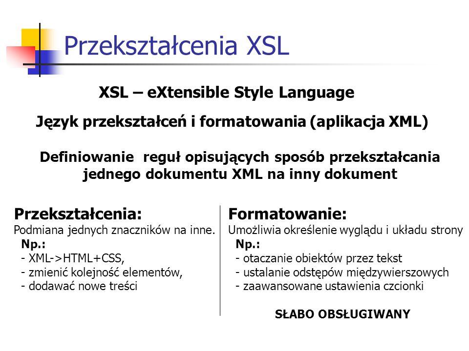 Przekształcenia XSL XSL – eXtensible Style Language Język przekształceń i formatowania (aplikacja XML) Definiowanie reguł opisujących sposób przekształcania jednego dokumentu XML na inny dokument Przekształcenia: Podmiana jednych znaczników na inne.