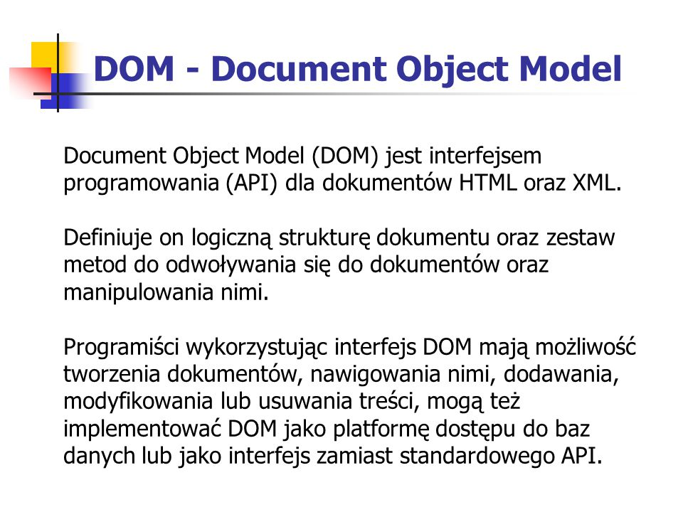 DOM - Document Object Model Document Object Model (DOM) jest interfejsem programowania (API) dla dokumentów HTML oraz XML. Definiuje on logiczną struk