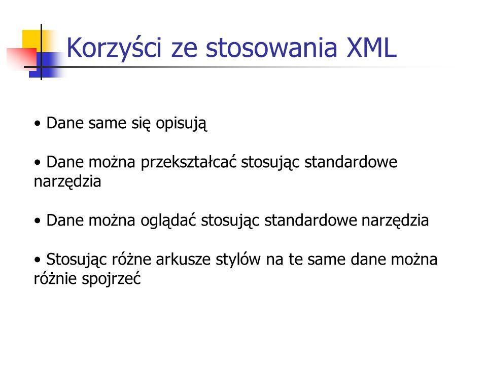 Korzyści ze stosowania XML Dane same się opisują Dane można przekształcać stosując standardowe narzędzia Dane można oglądać stosując standardowe narzędzia Stosując różne arkusze stylów na te same dane można różnie spojrzeć