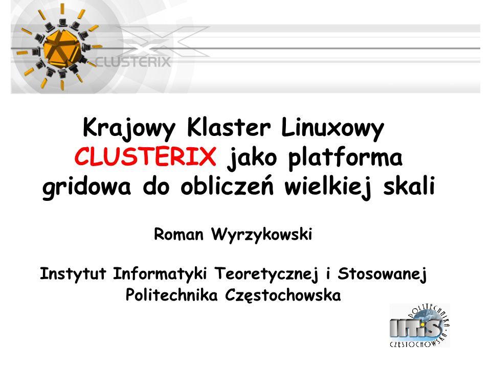 Krajowy Klaster Linuxowy CLUSTERIX jako platforma gridowa do obliczeń wielkiej skali Roman Wyrzykowski Instytut Informatyki Teoretycznej i Stosowanej Politechnika Częstochowska