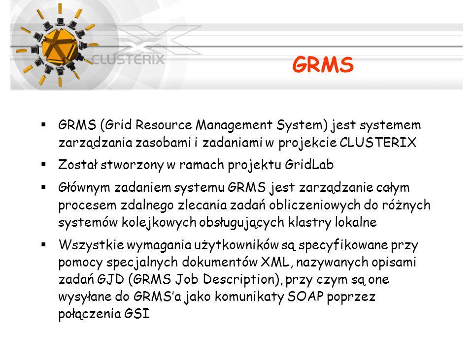  GRMS (Grid Resource Management System) jest systemem zarządzania zasobami i zadaniami w projekcie CLUSTERIX  Został stworzony w ramach projektu GridLab  Głównym zadaniem systemu GRMS jest zarządzanie całym procesem zdalnego zlecania zadań obliczeniowych do różnych systemów kolejkowych obsługujących klastry lokalne  Wszystkie wymagania użytkowników są specyfikowane przy pomocy specjalnych dokumentów XML, nazywanych opisami zadań GJD (GRMS Job Description), przy czym są one wysyłane do GRMS'a jako komunikaty SOAP poprzez połączenia GSI GRMS