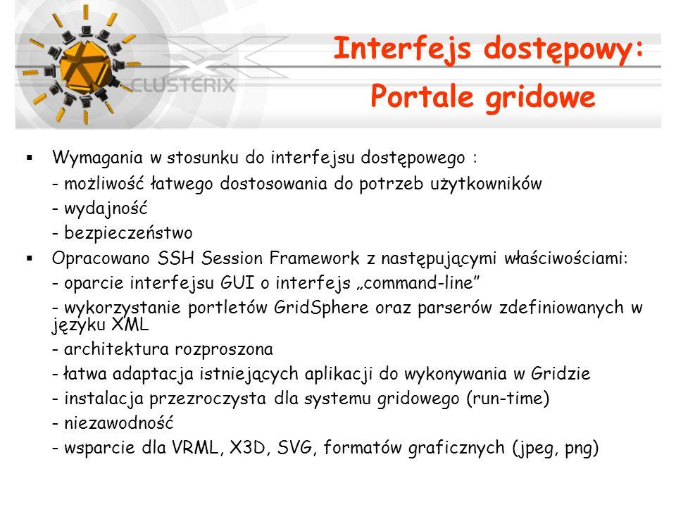 """Interfejs dostępowy: Portale gridowe  Wymagania w stosunku do interfejsu dostępowego : - możliwość łatwego dostosowania do potrzeb użytkowników - wydajność - bezpieczeństwo  Opracowano SSH Session Framework z następującymi właściwościami: - oparcie interfejsu GUI o interfejs """"command-line - wykorzystanie portletów GridSphere oraz parserów zdefiniowanych w języku XML - architektura rozproszona - łatwa adaptacja istniejących aplikacji do wykonywania w Gridzie - instalacja przezroczysta dla systemu gridowego (run-time) - niezawodność - wsparcie dla VRML, X3D, SVG, formatów graficznych (jpeg, png)"""