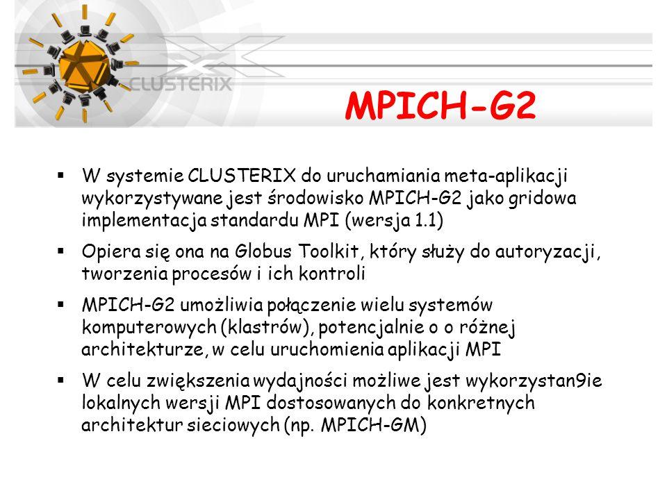MPICH-G2  W systemie CLUSTERIX do uruchamiania meta-aplikacji wykorzystywane jest środowisko MPICH-G2 jako gridowa implementacja standardu MPI (wersja 1.1)  Opiera się ona na Globus Toolkit, który służy do autoryzacji, tworzenia procesów i ich kontroli  MPICH-G2 umożliwia połączenie wielu systemów komputerowych (klastrów), potencjalnie o o różnej architekturze, w celu uruchomienia aplikacji MPI  W celu zwiększenia wydajności możliwe jest wykorzystan9ie lokalnych wersji MPI dostosowanych do konkretnych architektur sieciowych (np.