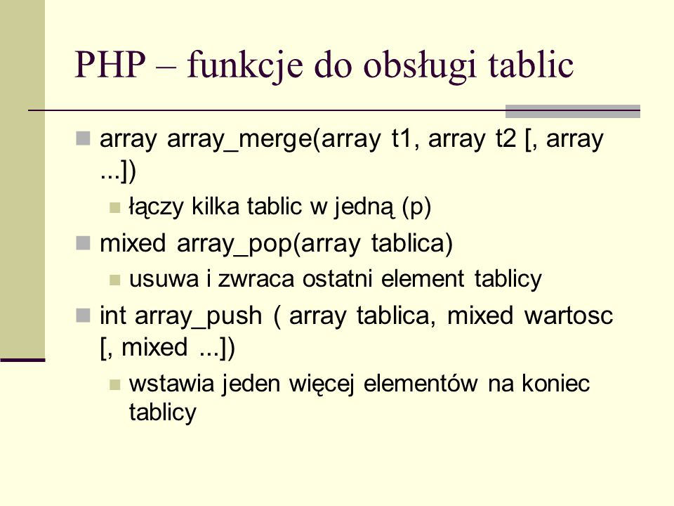 PHP – funkcje do obsługi tablic array array_merge(array t1, array t2 [, array...]) łączy kilka tablic w jedną (p) mixed array_pop(array tablica) usuwa