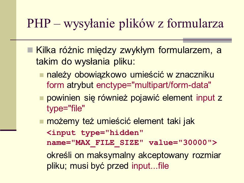PHP – wysyłanie plików z formularza Dyrektywy w pliku php.ini file_uploads = On | Off włącza/wyłącza możliwość uploadowania plików upload_tmp_dir = ścieżka określa tymczasowy katalog w którym będą składowane pobrane pliki; domyślnie nie jest to ustawione – rolę takiego katalogu pełni tymczasowy katalog w systemie (np.