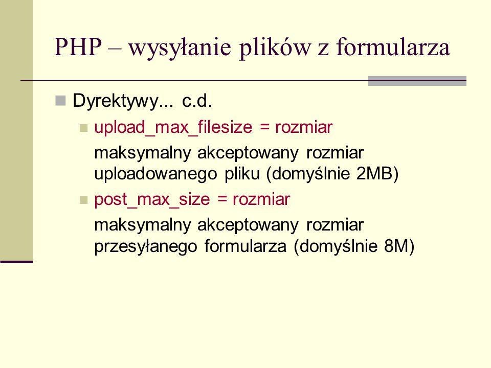 PHP – wysyłanie plików z formularza Po wysłaniu, dostępne są następujące zmienne: $_FILES[ plik ][ name ] – oryginalna nazwa pliku po stronie klienta $_FILES[ thefile ][ type ] – typ zawartości wysłanego pliku $_FILES[ thefile ][ size ] – rozmiar wysłanego pliku $_FILES[ thefile ][ tmp_name ] – nazwa pliku przesłanego na serwer $_FILES[ thefile ][ error ] – kod błędu