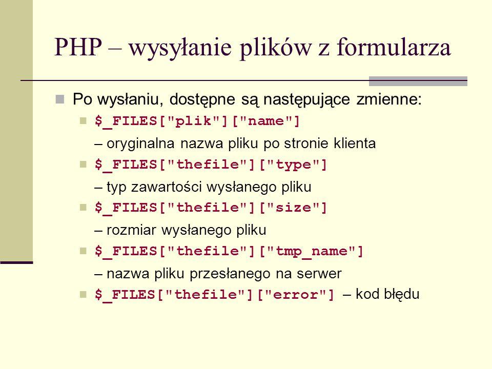PHP – wysyłanie plików z formularza Kody błędów, które mogą się pojawić przy wysyłaniu plików z formularza: UPLOAD_ERR_OK (kod 0) – operacja zakończyła się sukcesem UPLOAD_ERR_INI_SIZE (kod 1) – plik przekracza rozmiar określony dyrektywą upload_max_filesize w pliku php.ini