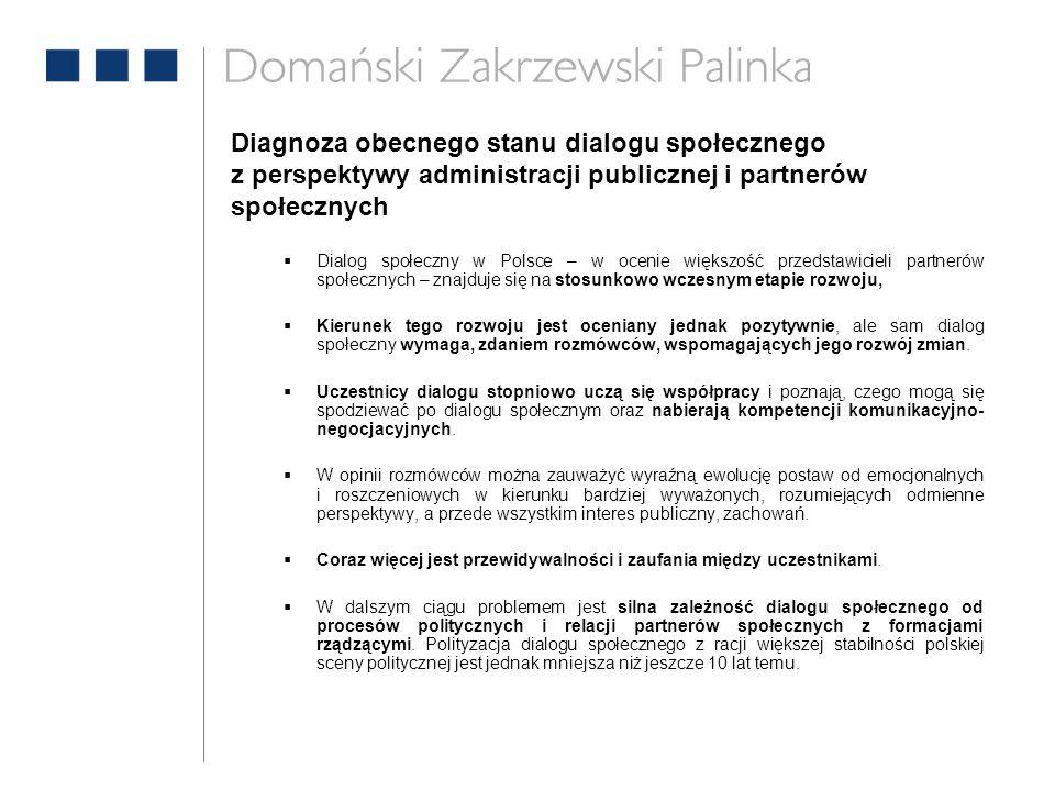 Diagnoza obecnego stanu dialogu społecznego z perspektywy administracji publicznej i partnerów społecznych  Dialog społeczny w Polsce – w ocenie większość przedstawicieli partnerów społecznych – znajduje się na stosunkowo wczesnym etapie rozwoju,  Kierunek tego rozwoju jest oceniany jednak pozytywnie, ale sam dialog społeczny wymaga, zdaniem rozmówców, wspomagających jego rozwój zmian.