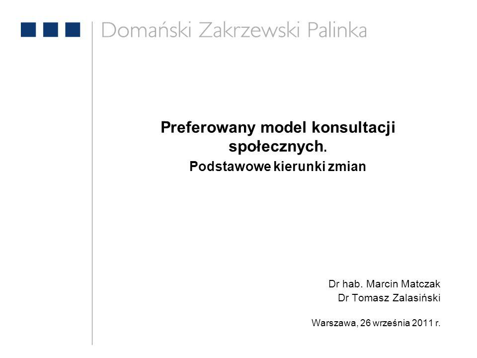 Preferowany model konsultacji społecznych. Podstawowe kierunki zmian Dr hab. Marcin Matczak Dr Tomasz Zalasiński Warszawa, 26 września 2011 r.
