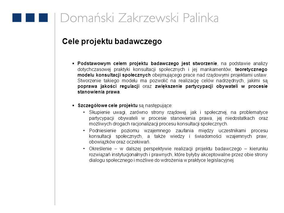 Cele projektu badawczego  Podstawowym celem projektu badawczego jest stworzenie, na podstawie analizy dotychczasowej praktyki konsultacji społecznych i jej mankamentów, teoretycznego modelu konsultacji społecznych obejmującego prace nad rządowymi projektami ustaw.