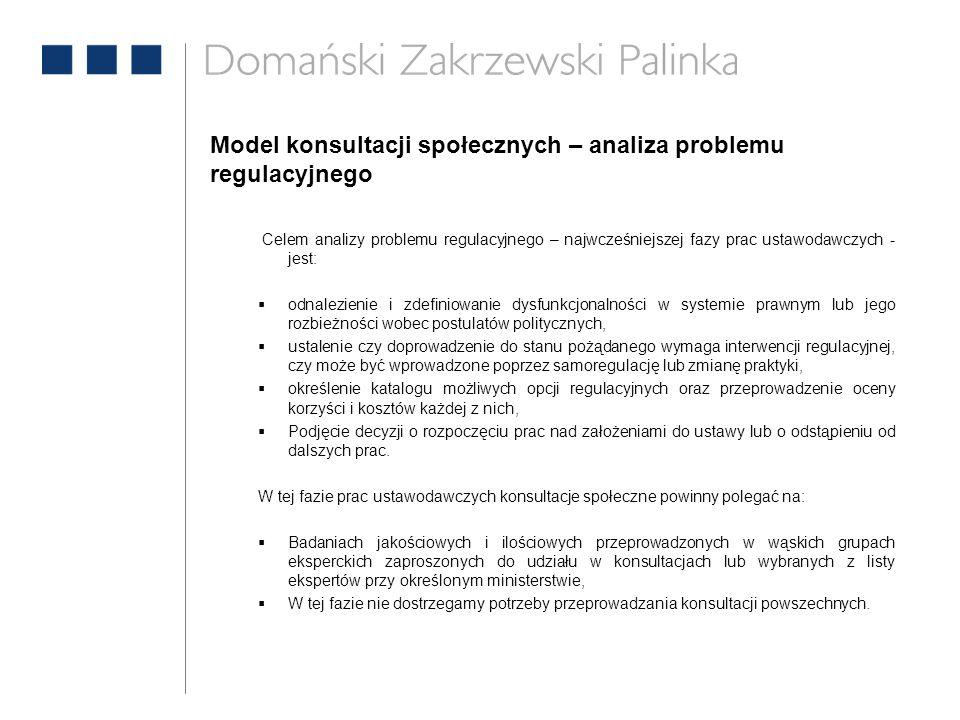 Model konsultacji społecznych – analiza problemu regulacyjnego Celem analizy problemu regulacyjnego – najwcześniejszej fazy prac ustawodawczych - jest:  odnalezienie i zdefiniowanie dysfunkcjonalności w systemie prawnym lub jego rozbieżności wobec postulatów politycznych,  ustalenie czy doprowadzenie do stanu pożądanego wymaga interwencji regulacyjnej, czy może być wprowadzone poprzez samoregulację lub zmianę praktyki,  określenie katalogu możliwych opcji regulacyjnych oraz przeprowadzenie oceny korzyści i kosztów każdej z nich,  Podjęcie decyzji o rozpoczęciu prac nad założeniami do ustawy lub o odstąpieniu od dalszych prac.