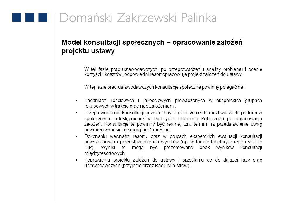 Model konsultacji społecznych – opracowanie założeń projektu ustawy W tej fazie prac ustawodawczych, po przeprowadzeniu analizy problemu i ocenie korzyści i kosztów, odpowiedni resort opracowuje projekt założeń do ustawy.