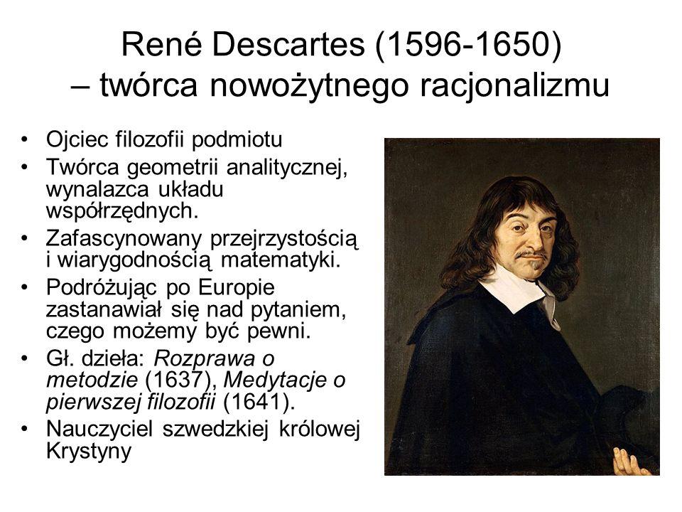 René Descartes (1596-1650) – twórca nowożytnego racjonalizmu Ojciec filozofii podmiotu Twórca geometrii analitycznej, wynalazca układu współrzędnych.