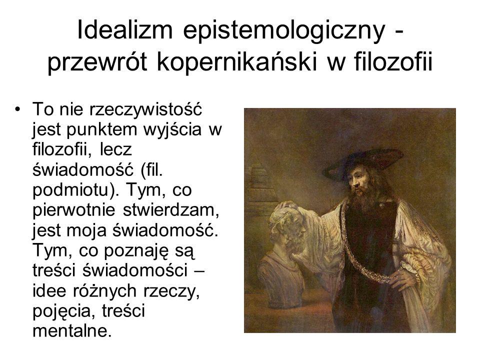 Idealizm epistemologiczny - przewrót kopernikański w filozofii To nie rzeczywistość jest punktem wyjścia w filozofii, lecz świadomość (fil.