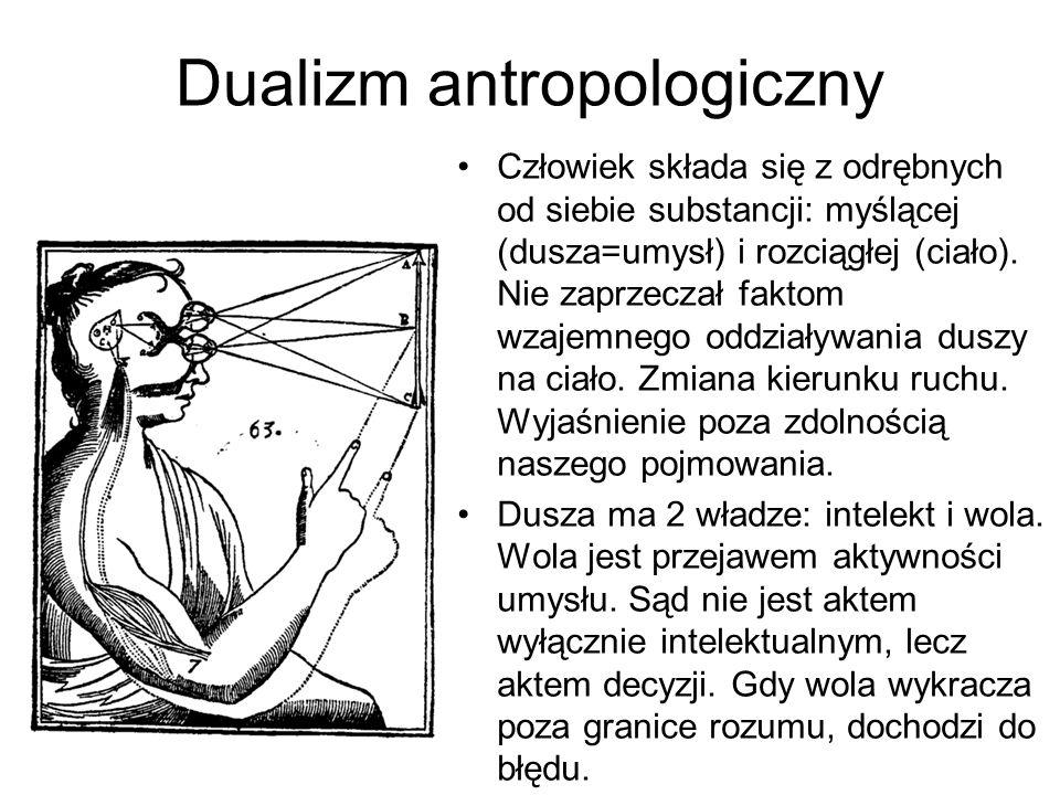 Dualizm antropologiczny Człowiek składa się z odrębnych od siebie substancji: myślącej (dusza=umysł) i rozciągłej (ciało).