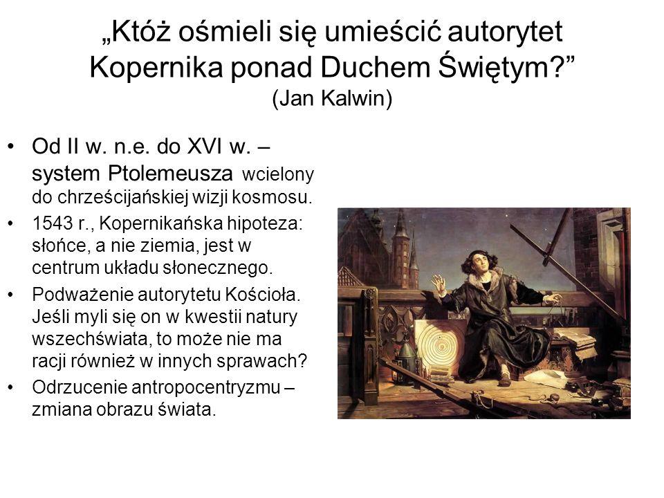 """""""Któż ośmieli się umieścić autorytet Kopernika ponad Duchem Świętym? (Jan Kalwin) Od II w."""
