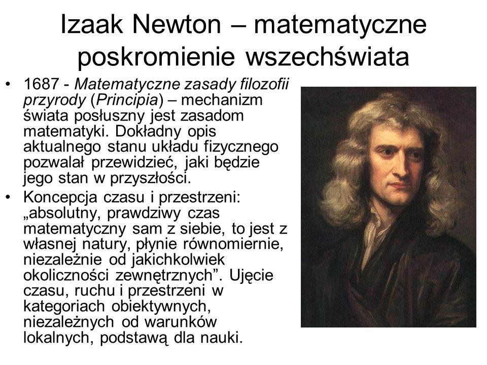Izaak Newton – matematyczne poskromienie wszechświata 1687 - Matematyczne zasady filozofii przyrody (Principia) – mechanizm świata posłuszny jest zasadom matematyki.