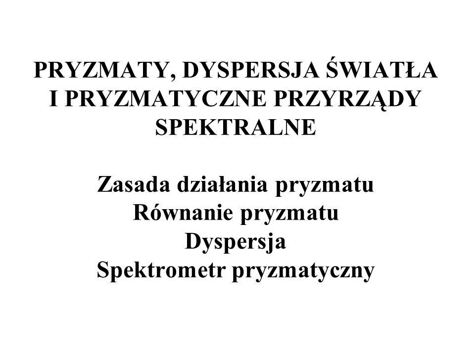 PRYZMATY, DYSPERSJA ŚWIATŁA I PRYZMATYCZNE PRZYRZĄDY SPEKTRALNE Zasada działania pryzmatu Równanie pryzmatu Dyspersja Spektrometr pryzmatyczny
