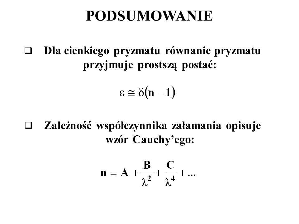 PODSUMOWANIE  Dla cienkiego pryzmatu równanie pryzmatu przyjmuje prostszą postać:  Zależność współczynnika załamania opisuje wzór Cauchy'ego: