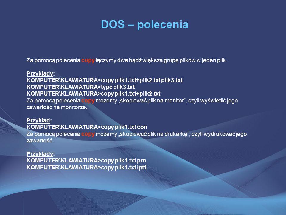 DOS – polecenia Za pomocą polecenia copy łączymy dwa bądź większą grupę plików w jeden plik.