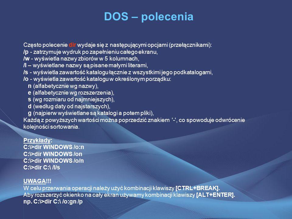 DOS – polecenia Często polecenie dir wydaje się z następującymi opcjami (przełącznikami): /p - zatrzymuje wydruk po zapełnieniu całego ekranu, /w - wyświetla nazwy zbiorów w 5 kolumnach, /l – wyświetlane nazwy są pisane małymi literami, /s - wyświetla zawartość katalogu łącznie z wszystkimi jego podkatalogami, /o - wyświetla zawartość katalogu w określonym porządku: n (alfabetycznie wg nazwy), e (alfabetycznie wg rozszerzenia), s (wg rozmiaru od najmniejszych), d (według daty od najstarszych), g (najpierw wyświetlane są katalogi a potem pliki), Każdą z powyższych wartości można poprzedzić znakiem - , co spowoduje odwrócenie kolejności sortowania.