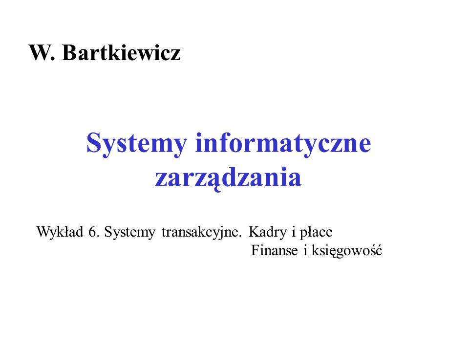 Systemy informatyczne zarządzania W. Bartkiewicz Wykład 6. Systemy transakcyjne. Kadry i płace Finanse i księgowość
