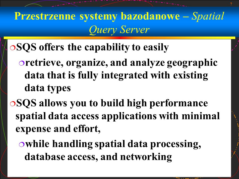 7 Przestrzenne systemy bazodanowe – Spatial Query Server  SQS offers the capability to easily  retrieve, organize, and analyze geographic data that is fully integrated with existing data types  SQS allows you to build high performance spatial data access applications with minimal expense and effort,  while handling spatial data processing, database access, and networking