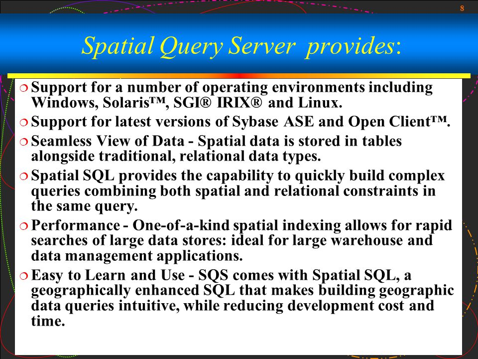 8 Spatial Query Server provides:  Support for a number of operating environments including Windows, Solaris™, SGI® IRIX® and Linux.  Support for lat