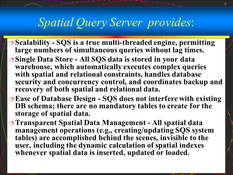9 Spatial Query Server provides:  Scalability - SQS is a true multi-threaded engine, permitting large numbers of simultaneous queries without lag times.