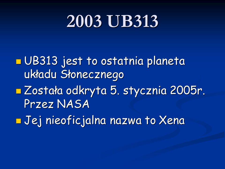 2003 UB313 UB313 jest to ostatnia planeta układu Słonecznego UB313 jest to ostatnia planeta układu Słonecznego Została odkryta 5. stycznia 2005r. Prze