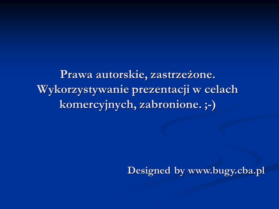 Prawa autorskie, zastrzeżone. Wykorzystywanie prezentacji w celach komercyjnych, zabronione. ;-) Designed by www.bugy.cba.pl