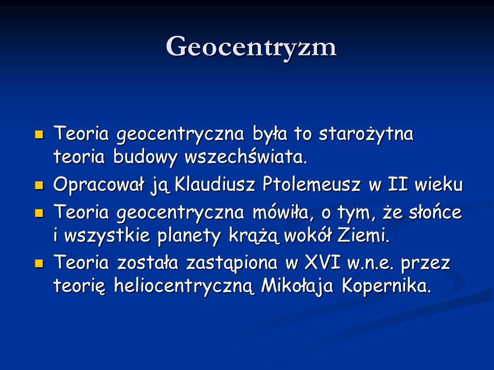 Heliocentryzm Teoria heliocentryczna, została opracowana w XVI wieku przez Mikołaja Kopernika Teoria heliocentryczna, została opracowana w XVI wieku przez Mikołaja Kopernika Różni się ona znacznie od teorii geocentrycznej Różni się ona znacznie od teorii geocentrycznej Heliocentryzm, jest to pogląd na budowę Układu Słonecznego, według którego, w centrum tego układu znajduje sie Słońce, a inne planety (w tym Ziemia) krążą wokół niego.