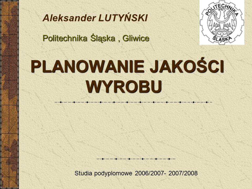 PLANOWANIE JAKOŚCI WYROBU PLANOWANIE JAKOŚCI WYROBU Studia podyplomowe 2006/2007- 2007/2008 Aleksander LUTYŃSKI Politechnika Śląska, Gliwice