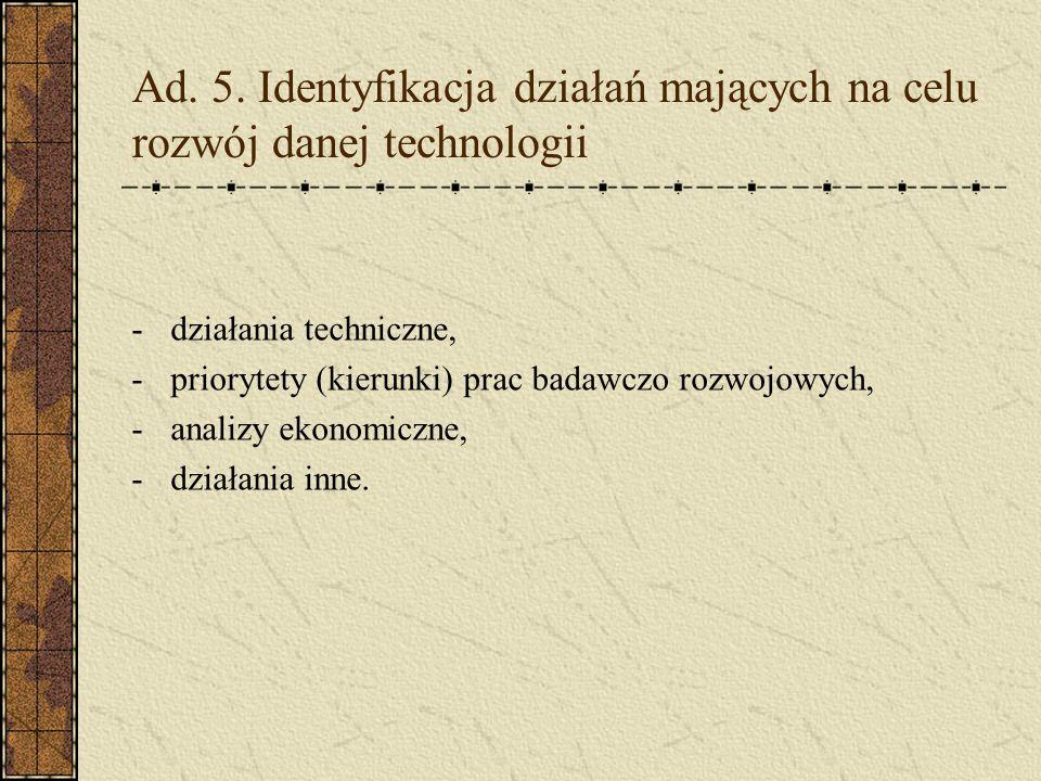 Ad. 5. Identyfikacja działań mających na celu rozwój danej technologii -działania techniczne, -priorytety (kierunki) prac badawczo rozwojowych, -anali
