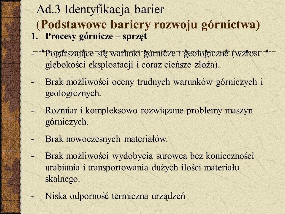 Ad.3 Identyfikacja barier (Podstawowe bariery rozwoju górnictwa) 1.Procesy górnicze – sprzęt -Pogarszające się warunki górnicze i geologiczne (wzrost głębokości eksploatacji i coraz cieńsze złoża).