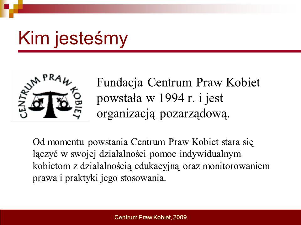 Kim jesteśmy Fundacja Centrum Praw Kobiet powstała w 1994 r. i jest organizacją pozarządową. Centrum Praw Kobiet, 2009 Od momentu powstania Centrum Pr
