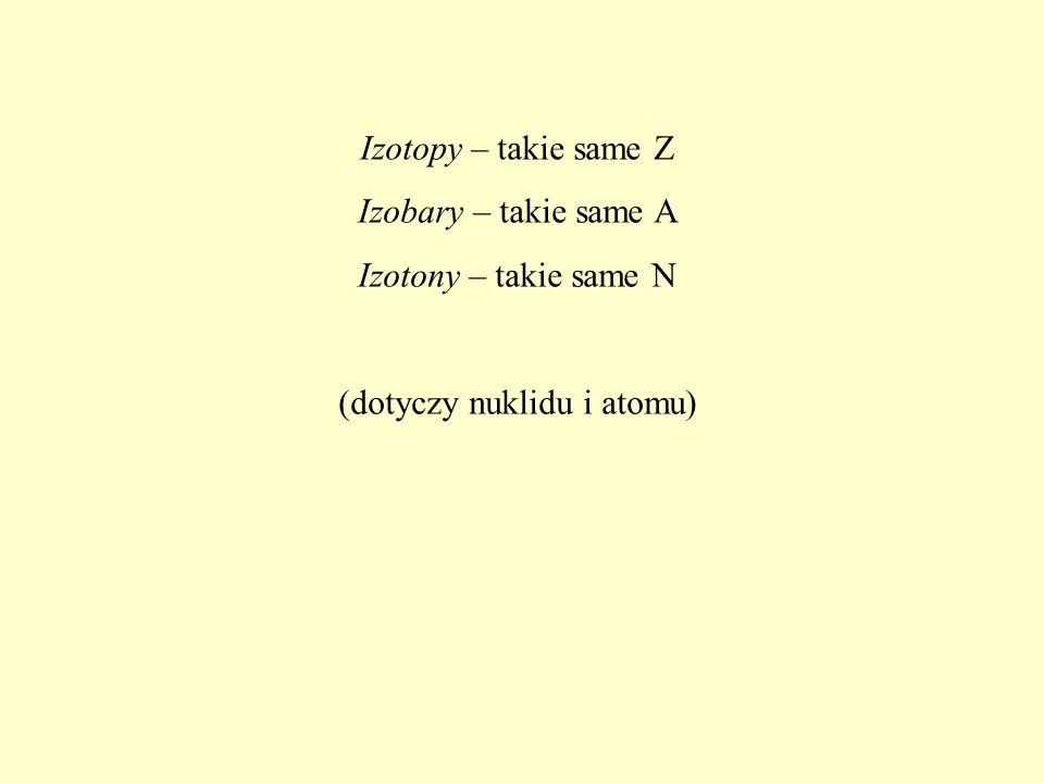 Izotopy – takie same Z Izobary – takie same A Izotony – takie same N (dotyczy nuklidu i atomu)