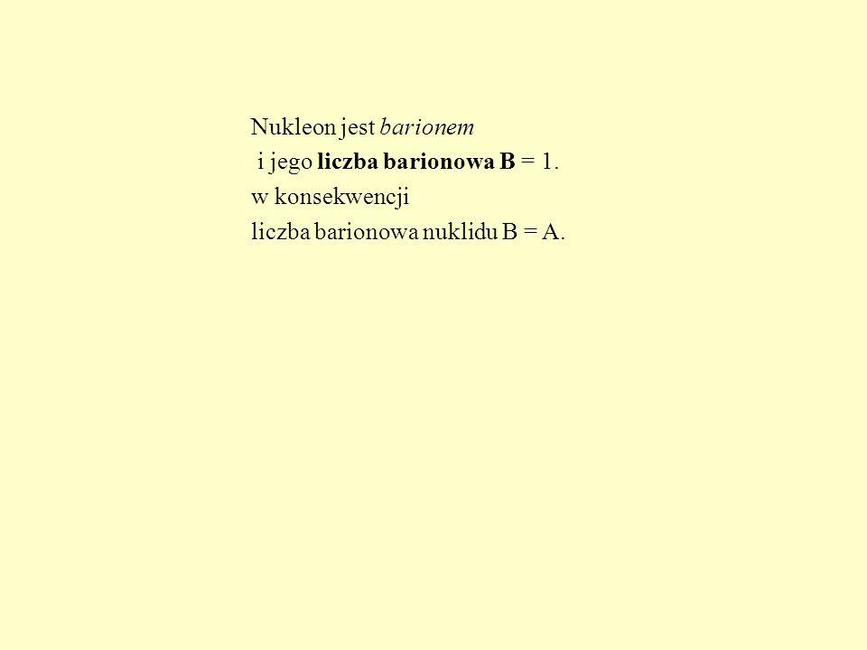 Nukleon jest barionem i jego liczba barionowa B = 1. w konsekwencji liczba barionowa nuklidu B = A.