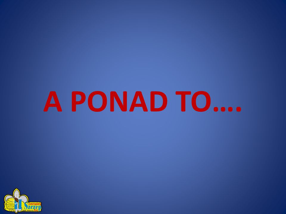 A PONAD TO….