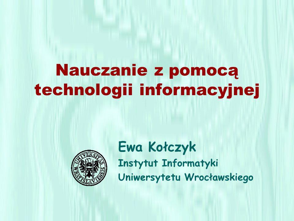 Nauczanie z pomocą technologii informacyjnej Ewa Kołczyk Instytut Informatyki Uniwersytetu Wrocławskiego