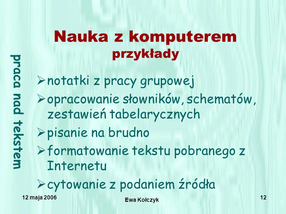 12 maja 2006 Ewa Kołczyk 12 Nauka z komputerem przykłady  notatki z pracy grupowej  opracowanie słowników, schematów, zestawień tabelarycznych  pisanie na brudno  formatowanie tekstu pobranego z Internetu  cytowanie z podaniem źródła praca nad tekstem