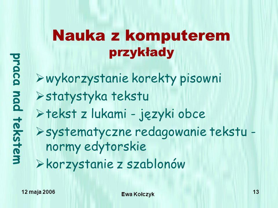 12 maja 2006 Ewa Kołczyk 13 Nauka z komputerem przykłady  wykorzystanie korekty pisowni  statystyka tekstu  tekst z lukami - języki obce  systematyczne redagowanie tekstu - normy edytorskie  korzystanie z szablonów praca nad tekstem